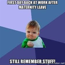 Maternity Memes - first day back at work after maternity leave still remember stuff