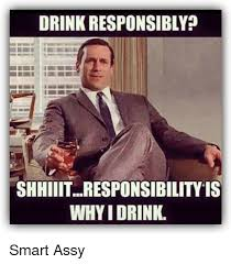 Funny Drinking Memes - drink responsibly shhiiitresponsibilityis whyidrink smart assy