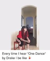 every time i hear one dance by drake i be like be like meme on