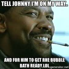 Bubble Bath Meme - tell johnny i m on my way and for him to get rhe bubble bath