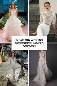 best designers for wedding dresses 27 fall 2017 wedding dresses from designers weddingomania