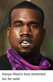 Kanye West Meme - kanye west s face stretched too far west dank meme on me me