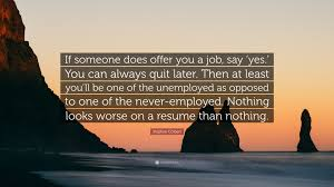 Resume Job Quit by Stephen Colbert Quote U201cif Someone Does Offer You A Job Say U0027yes
