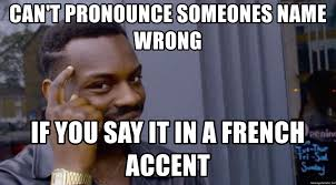 How To Pronounce Meme In French - can t pronounce someones name wrong if you say it in a french accent