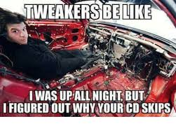 Tweaker Memes - tweakersbe like i was upallnight but i figured out why your cd