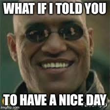 What If I Told You Meme - what if i told you to have a nice day matrix morpheus know your meme