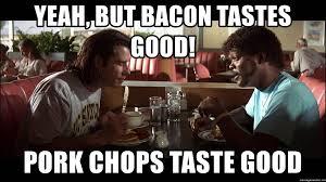 Bacon Meme Generator - yeah but bacon tastes good pork chops taste good pulp fiction