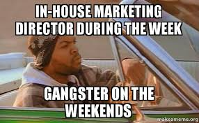 Meme Marketing - in house marketing director during the week gangster on the