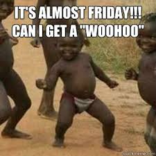 Almost Friday Meme - it s almost friday meme its friday niggas its almost friday can
