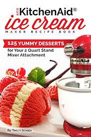 kitchenaid ice cream maker recipe book 125 yummy desserts