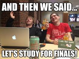 Studying For Finals Meme - and then we said let s study for finals finals week quickmeme