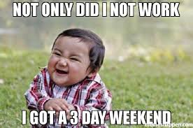 3 Day Weekend Meme - not only did i not work i got a 3 day weekend meme evil toddler