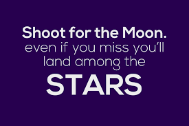 for the moon even if you miss you ll land among the