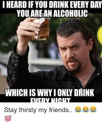 Stay Thirsty My Friends Meme - i heard if you drink every day youarean alcoholic which is why i