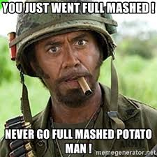 Mashed Potatoes Meme - you just went full mashed never go full mashed potato man you