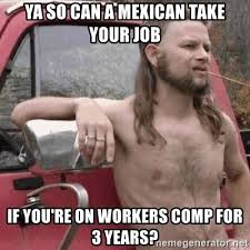 Workers Comp Meme - ya so can a mexican take your job if you re on workers comp for 3