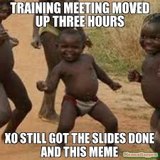 Training Meme - training meeting moved up three hours xo still got the slides done
