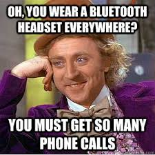 Bluetooth Meme - oh you wear a bluetooth headset everywhere you must get so many