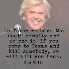 Ron White Memes - in texas we have the death penalty and we use it if you come to