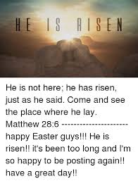 He Is Risen Meme - he is a is en he is not here he has risen just as he said come and