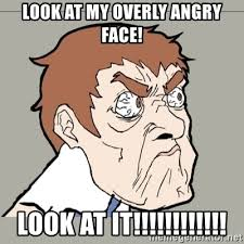 Meme Angry Face - look at my overly angry face look at it awesome
