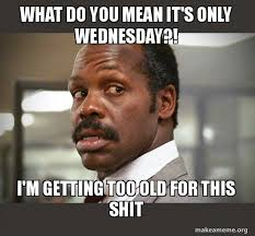 Whats Does Meme Mean - what do you mean it s only wednesday i m getting too old for this
