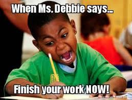 Debbie Meme - meme creator when ms debbie says finish your work now meme