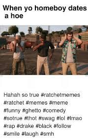 Ratchet Memes - when yo homeboy dates a hoe hahah so true ratchetmemes ratchet memes