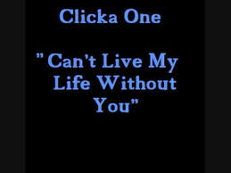 Clicka One - Can't Live My Life Without You