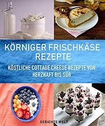 körniger frischkäse rezepte köstliche cottage cheese rezepte herzhaft bis süß german edition