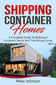 104 Building A Home From A Shipping Container S Complete Guide To Nd Tiny House Living Kindle Edition By Johnson Peter Rts Photography Kindle Ebooks Mazon Com