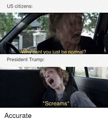 Politics Trump And President US Citizens Why Cant You Just Be Normal