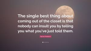 "Rachel Maddow Quote ""The single best thing about ing out of"