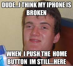 dude i think my iphone is broken When i push the home button im