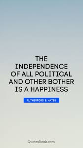 The Independence Of All Political And Other Bother Is A Happiness