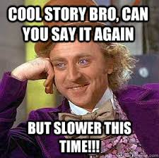 Cool Story Bro Can You Say It Again But Slower This Time
