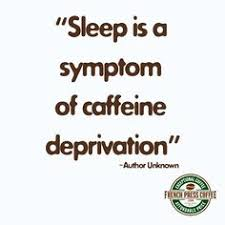 Sleep Is A Symptom Of Caffeine Deprivation Author Unknown