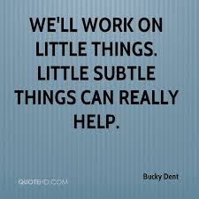Bucky Dent Quotes 0 Well Work On Little Things Subtle Can Really Help