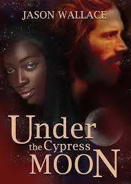 Under The Cypress Moon By Jason Wallace Is A 33 Chapter Sprawling Dark Romantic Epic Story Of Interracial Love And Friendship Gains Losses