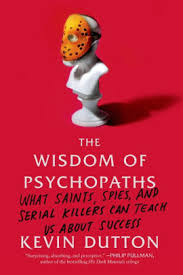 The Wisdom Of Psychopaths What Saints Spies And Serial Killers