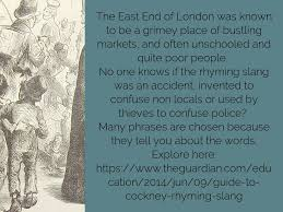Cockney Rhyming Slang Came About In The Early 19th Century It Uses Two Or Three Words To Describe One Key This Language Is That Last Word Of