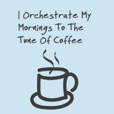 Coffee Quote I Orchestrate My Mornings To The Time Of