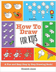 How To Draw For Kids A Fun And Easy Step By Drawing Book Elizabeth James 9781785952449 Amazon Books