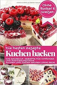 die besten rezepte kuchen backen ohne zucker und weizen