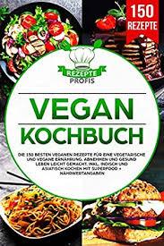 vegan kochbuch die 150 besten veganen rezepte für eine vegetarische und vegane ernährung abnehmen und gesund leben leicht gemacht inkl indisch und