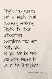 Maybe Its About Unbecoming Everything That Isnt Really You So Can Be Who Were Meant To In The First Place