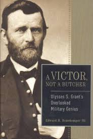 A Victor Not Butcher Ulysses S Grants Overlooked Military Genius By Edward
