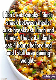 don t eat snacks i don t snack between meals just breakfast