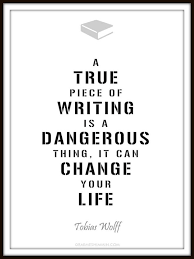 A True Piece Of Writing Is Dangerous Thing It Can Change Your Life
