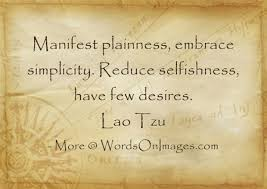 Manifest Plainness Embrace Simplicity Reduce Selfishness Have Few Desires Lao Tzu